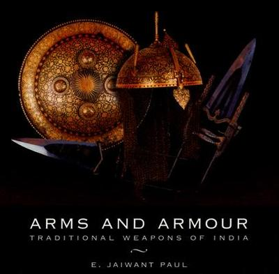 Arms and Armour: Traditional Weapons of India - Paul, E Jaiwant