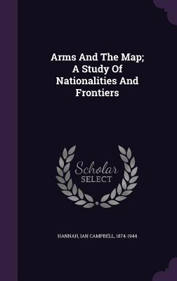 Arms and the Map; A Study of Nationalities and Frontiers - Hannah, Ian Campbell 1874-1944 (Creator)