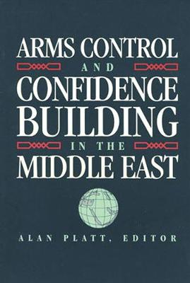 Arms Control and Confidence Building in the Middle East - Platt, Alan (Editor)