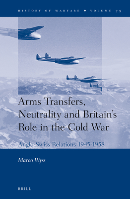 Arms Transfers, Neutrality and Britain's Role in the Cold War: Anglo-Swiss Relations 1945-1958 - Wyss, Marco
