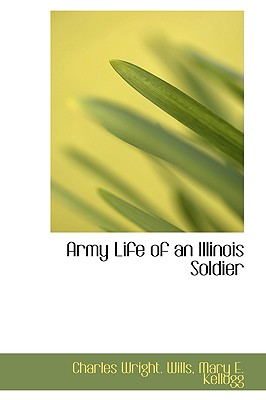 Army Life of an Illinois Soldier - Wills, Charles Wright, and Kellogg, Mary E