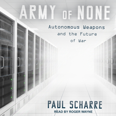 Army of None: Autonomous Weapons and the Future of War - Scharre, Paul, and Wayne, Roger (Narrator)