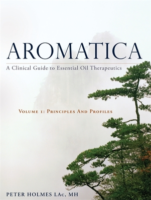 Aromatica Volume 1: A Clinical Guide to Essential Oil Therapeutics. Principles and Profiles - Holmes, Peter, and Mojay, Gabriel (Foreword by), and Pollard, Tiffany Carole (Foreword by)