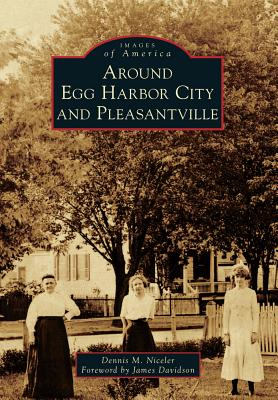 Around Egg Harbor City and Pleasantville - Niceler, Dennis M, and Davidson, Foreword By James (Foreword by)
