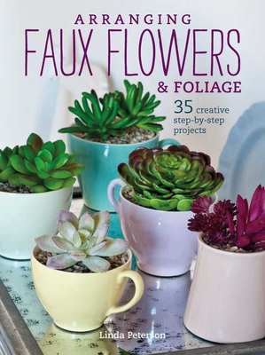 Arranging Faux Flowers and Foliage: 35 Creative Step-By-Step Projects - Peterson, Linda