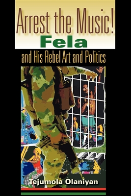 Arrest the Music!: Fela and His Rebel Art and Politics - Olaniyan, Tejumola