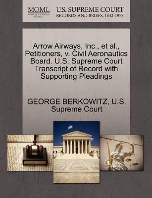 Arrow Airways, Inc., et al., Petitioners, V. Civil Aeronautics Board. U.S. Supreme Court Transcript of Record with Supporting Pleadings - Berkowitz, George, and U S Supreme Court (Creator)