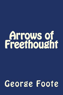 Arrows of Freethought - Foote, George William, and Gouveia, Andrea (Editor)
