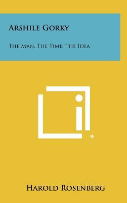 Arshile Gorky: The Man, the Time, the Idea - Rosenberg, Harold