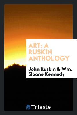 Art: A Ruskin Anthology - Ruskin, John, and Kennedy, Wm Sloane