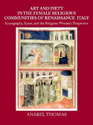 Art and Piety in the Female Religious Communities of Renaissance Italy: Iconography, Space and the Religious Woman's Perspective - Thomas, Anabel