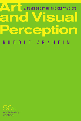Art and Visual Perception: A Psychology of the Creative Eye - Arnheim, Rudolf