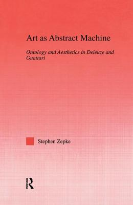 Art as Abstract Machine: Ontology and Aesthetics in Deleuze and Guattari - Zepke, Stephen