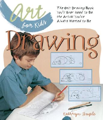Art for Kids: Drawing: The Only Drawing Book You'll Ever Need to Be the Artist You've Always Wanted to Be -