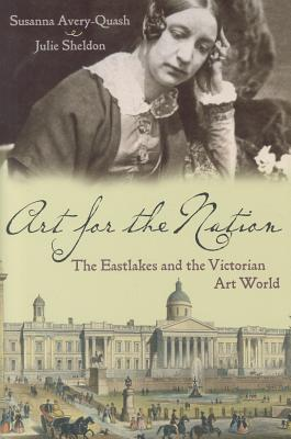 Art for the Nation: The Eastlakes and the Victorian Art World - Avery-Quash, Susanna, and Sheldon, Julie