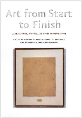 Art from Start to Finish: Jazz, Painting, Writing, and Other Improvisations - Becker, Howard S (Editor), and Faulkner, Robert R (Editor), and Kirshenblatt-Gimblett, Barbara (Editor)