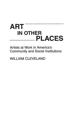 Art in Other Places: Artists at Work in America's Community and Social Institutions - Cleveland, William