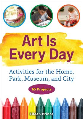 Art Is Every Day: Activities for the Home, Park, Museum, and City - Prince, Eileen S