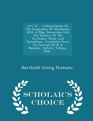 Art. IV. - A Dissertation on the Geography of Herodotus, with a Map. Researches Into the History of the Scythians, Getae and Sarmatians. Translated from the German of B. G. Niebuhr. Oxford, Talboys. 1830... - Scholar's Choice Edition - Niebuhr, Barthold Georg