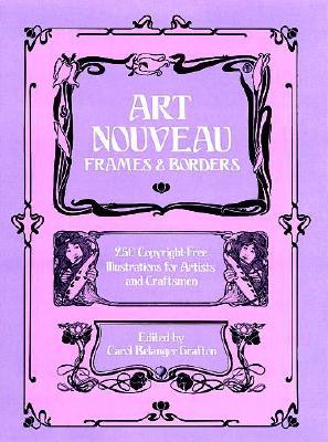 Art Nouveau Frames and Borders: 250 Copyright-Free Illustrations for Artists and Craftsmen - Grafton, Carol Belanger (Editor)