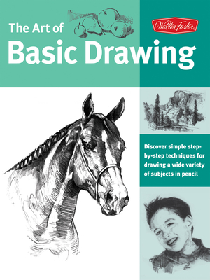 Art of Basic Drawing: Discover Simple Step-By-Step Techniques for Drawing a Wide Variety of Subjects in Pencil - Walter Foster Creative Team