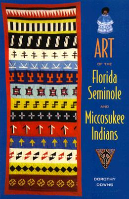 Art of the Florida Seminole and Miccosukee Indians - Downs, Dorothy