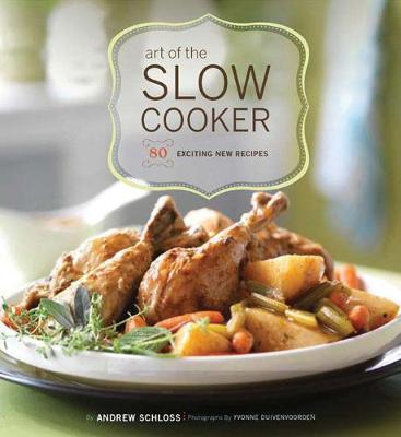 Art of the Slow Cooker: 80 Exciting New Recipes - Schloss, Andrew, and Duivenvoorden, Yvonne (Photographer)