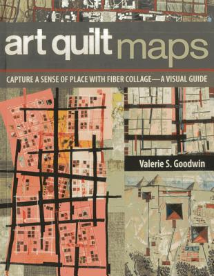 Art Quilt Maps: Capture a Sense of Place with Fiber Collage-A Visual Guide - Goodwin, Valerie S