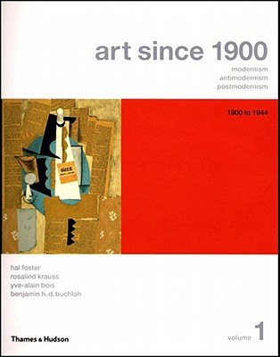 Art Since 1900: Modernism, Antimodernism, Postmodernism - Bois, Yve-Alain, and Buchloh, Benjamin H D, and Foster, Hal
