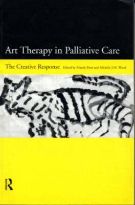 Art Therapy in Palliative Care: The Creative Response - Pratt, Mandy (Editor), and Wood, Michele (Editor)