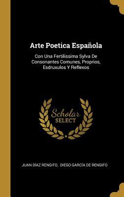 Arte Poetica Espa±ola: Con Una Fertilissima Sylva de Consonantes Comunes, Proprios, Esdruxulos Y Reflexos Y Un Divino Estimulo de El Amor de Dios - Rengifo, Juan Diaz