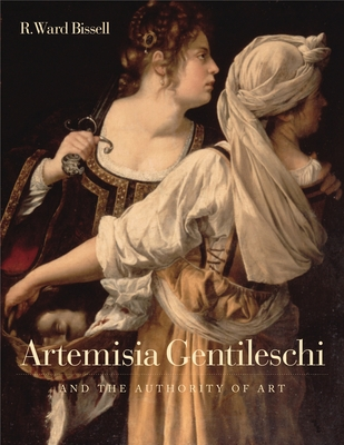Artemisia Gentileschi and the Authority of Art: Critical Reading and Catalogue Raisonne - Bissell, R Ward