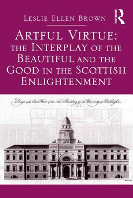 Artful Virtue: The Interplay of the Beautiful and the Good in the Scottish Enlightenment - Brown, Leslie Ellen