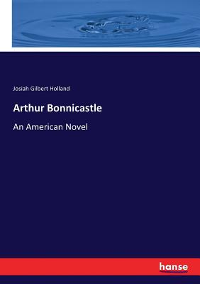 Arthur Bonnicastle: An American Novel - Holland, Josiah Gilbert