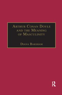 Arthur Conan Doyle and the Meaning of Masculinity - Barsham, Diana