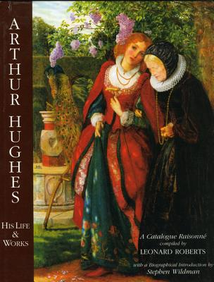 Arthur Hughes: His Life and Work - Roberts, Leonard, and Wildman, Stephen
