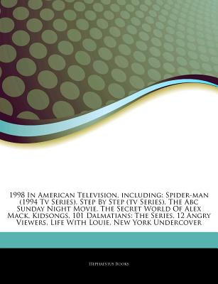 Articles on 1998 in American Television, Including: Spider-Man (1994 TV Series), Step by Step (TV Series), the ABC Sunday Night Movie, the Secret World of Alex Mack, Kidsongs, 101 Dalmatians: The Series, 12 Angry Viewers, Life with Louie - Hephaestus Books, and Books, Hephaestus