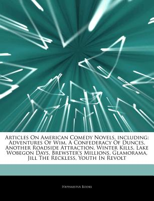 Articles on American Comedy Novels, Including: Adventures of Wim, a Confederacy of Dunces, Another Roadside Attraction, Winter Kills, Lake Wobegon Days, Brewster's Millions, Glamorama, Jill the Reckless, Youth in Revolt - Hephaestus Books