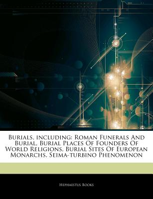 Articles on Burials, Including: Roman Funerals and Burial, Burial Places of Founders of World Religions, Burial Sites of European Monarchs, Seima-Turbino Phenomenon - Hephaestus Books, and Books, Hephaestus