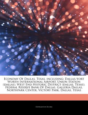 Articles on Economy of Dallas, Texas, Including: Dallas/Fort Worth International Airport, Union Station (Dallas), West End Historic District (Dallas, Texas), Federal Reserve Bank of Dallas, Galleria Dallas, Northpark Center, Victory Park - Hephaestus Books, and Books, Hephaestus