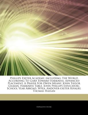 Articles on Phillips Exeter Academy, Including: The World According to Garp, Edward Harkness, Advanced Placement, a Prayer for Owen Meany, John Taylor Gilman, Harkness Table, John Phillips (Educator), School Year Abroad, Wpea - Hephaestus Books, and Books, Hephaestus