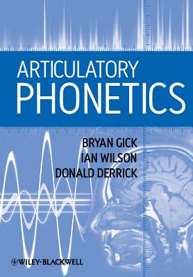 Articulatory Phonetics - Gick, Bryan, and Wilson, Ian, and Derrick, Donald