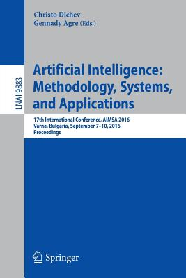 Artificial Intelligence: Methodology, Systems, and Applications: 17th International Conference, Aimsa 2016, Varna, Bulgaria, September 7-10, 2016, Proceedings - Dichev, Christo (Editor), and Agre, Gennady (Editor)