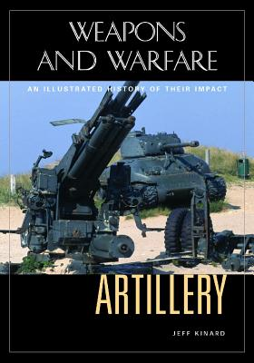 Artillery: An Illustrated History of Its Impact - Kinard, Jeff