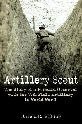 Artillery Scout: The Story of a Forward Observer with the U.S. Field Artillery in World War I - Bilder, James G