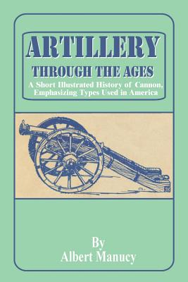Artillery Through the Ages: A Short Illustrated History of Cannon, Emphasizing Types Used in America - Manucy, Albert (Illustrator)