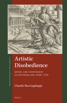 Artistic Disobedience: Music and Confession in Switzerland, 1648-1762 - Bacciagaluppi, Claudio