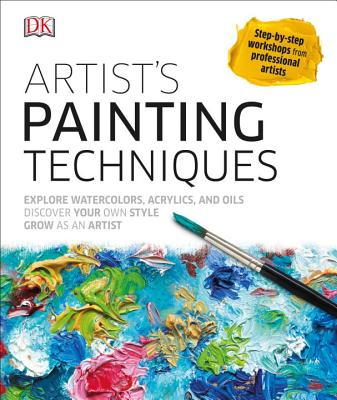 Artist's Painting Techniques: Explore Watercolors, Acrylics, and Oils; Discover Your Own Style; Grow as an Art - DK