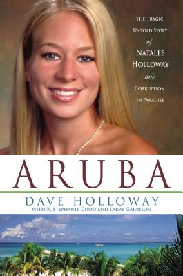 Aruba: The Tragic Untold Story of Natalee Holloway and Corruption in Paradise - Holloway, Dave