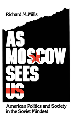 As Moscow Sees Us: American Politics and Society in the Soviet Mindset - Mills, Richard M